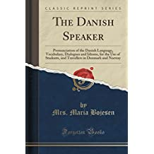 The Danish Speaker: Pronunciation of the Danish Language, Vocabulary, Dialogues and Idioms, for the Use of Students, and Travellers in Denmark and Norway (Classic Reprint) by Mrs. Maria Bojesen (2015-09-27)