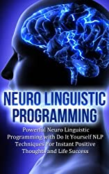 Neuro Linguistic Programming: Powerful Neuro Linguistic Programming with Do It Yourself NLP Techniques For Instant Positive Thoughts and Life Success (Brain ... and Mental Focus Book 2) (English Edition)