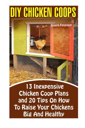 DIY Chicken Coops: 13 Inexpensive Chicken Coop Plans And 20 Tips On How To Raise Your Chickens Big And Healthy: (Backyard Chickens for Beginners, ... Keeping Chickens.Chickens, Ducks and Turkeys)