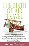 The Birth of Air Travel: The Life Changing Accounts of Courage, Curiosity, Determination and Success of the Dreamers, Wanderers and Inventors of Airplanes (The History of Vehicles Book 1)