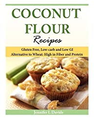 Coconut Flour Recipes: Gluten Free, Low-carb and Low GI Alternative to Wheat: High in Fiber and Protein by Jennifer L Davids (2014-03-18)