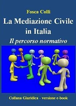 La Mediazione in Italia - Il percorso normativo (Collana Giuridica Vol. 1) di [Colli, Fosca]