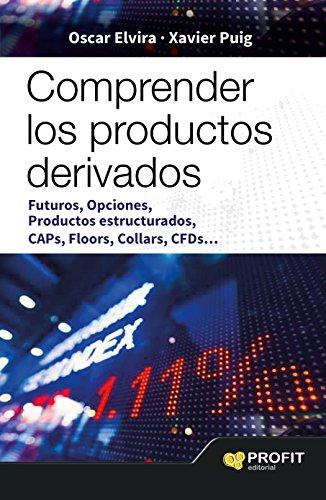 Comprender los productos derivados: FUTUROS, OPCIONES, PRODUCTOS ESTRUCTURADOS, CAPS, FLOORS, COLLARS, CFDS por Oscar Elvira Benito