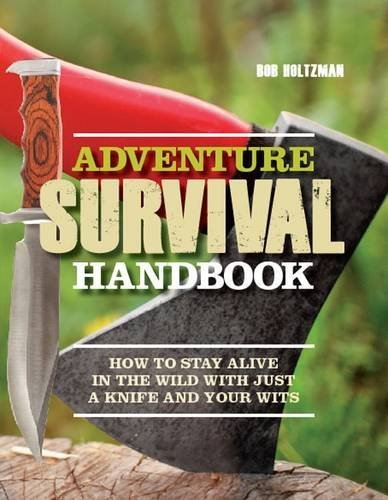 Adventure Survival Handbook: How to Stay Alive in the Wild with Just a Knife and Your Wits by Bob Holtzman (2012-09-15)