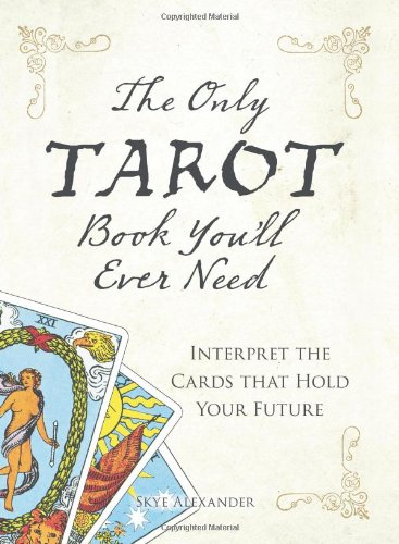 The Only Tarot Book You'll Ever Need: Interpret the Cards That Hold Your Future by Skye Alexander (2008-03-28)