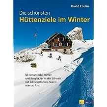 Die schönsten Hüttenziele im Winter: 50 romantische Hütten und Berghäuser in der Schweiz - mit Schneeschuhen, Skiern und zu Fuss