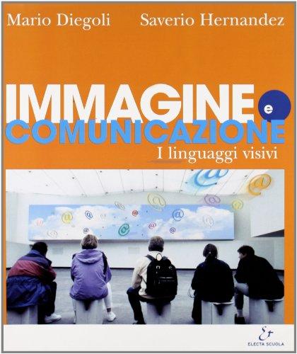 Immagine e comunicazione. I linguaggi visivi. Per le Scuole superiori