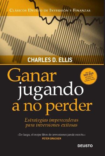 Ganar jugando a no perder: Estrategias imperecederas para inversiones exitosas por Charles D. Ellis