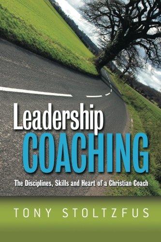 Leadership Coaching: The Disciplines, Skills, and Heart of a Christian Coach por Tony Stoltzfus