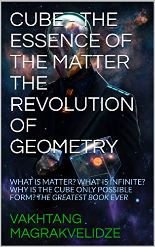 CUBE - THE ESSENCE OF THE MATTER THE REVOLUTION OF GEOMETRY: WHAT IS MATTER? WHAT IS INFINITE? WHY IS THE CUBE ONLY POSSIBLE FORM? THE GREATEST BOOK EVER (English Edition)