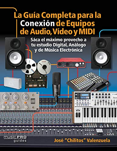 La Guia Completa Para La Conexion De Equipos De Audio, Video, y Equipos MIDI / the Complete Guide to Connecting Audio, Video, and MIDI Equipment: Saca ... and Electronic Music Setups; Spanish Edition por Jose Valenzuela