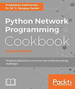 Python Network Programming Cookbook - Second Edition: Practical solutions to overcome real-world networking challenges by [Kathiravelu, Pradeeban, Sarker, Dr. M. O. Faruque]