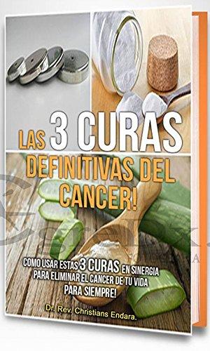 LAs 3 Curas Definitivas Del Cancer!: Cómo usar estas 3 curas en sinergia para eliminar el cancer de tu vida para siempre! por Christians  Endara