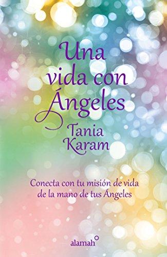 Una vida con ángeles: Conecta con tu misión de vida de la mano de tus ángeles por Tania Karam
