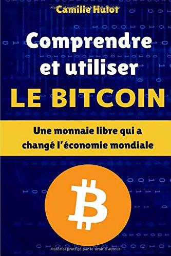 Comprendre et utiliser le Bitcoin : Une monnaie libre qui a changé l'économie mondiale