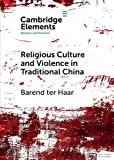 Religious Culture and Violence in Traditional China (Elements in Religion and Violence)