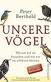 Unsere Vögel: Warum wir sie brauchen und wie wir sie schützen können - Peter Berthold