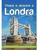 Vivere e lavorare a Londra: La guida più completa per vivere a Londra, scritta dagli italiani che ci vivono