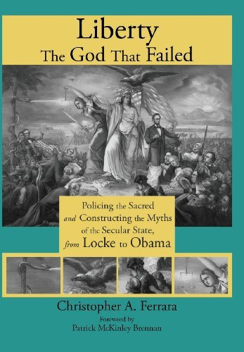 Liberty, the God That Failed: Policing the Sacred and Constructing the Myths of the Secular State, from Locke to Obama by Christopher A. Ferrara (2013-03-11)