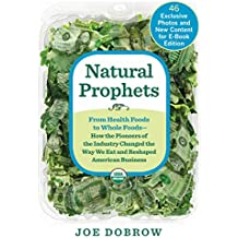 Natural Prophets:From Health Foods to Whole Foods--How the Pioneers of the Industry Changed the Way We Eat and Reshaped American Business