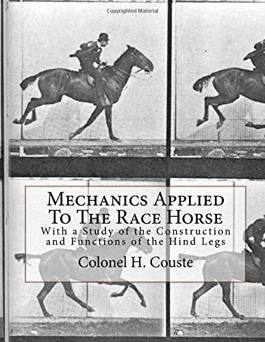 Mechanics Applied To The Race Horse: With a Study of the Construction and Functions of the Hind Legs por Colonel H. Couste