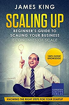 Scaling Up - Beginner's Guide To Scaling Your Business: Economies of Scale - Knowing the right steps for your business startup (English Edition) von [King, James]