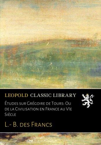 Études sur Grégoire de Tours: Ou de la Civilisation en France au VIe Siècle par L.- B. des Francs