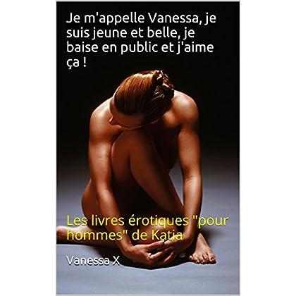 Je m'appelle Vanessa, je suis jeune et belle, je baise en public et j'aime ça !: Les livres érotiques