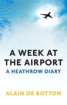 A Week at the Airport: A Heathrow Diary by [De Botton, Alain]