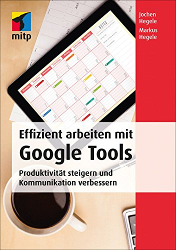 Effizient arbeiten mit Google Tools: Produktivität steigern und Kommunikation verbessern mit Gmail, Hangouts, Google+, Google Sites, Drive, Google Docs, ... und Google Apps for Work (mitp Business) - Kommunikations-tools