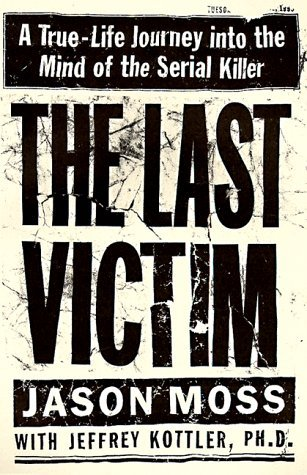 The Last Victim: A True-Life Journey into the Mind of the Serial Killer by Jason Moss (1999-04-01) - Moss Killer