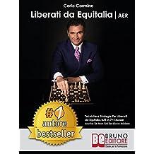 LIBERATI DA EQUITALIA/AER. Tecniche e Strategie Per Liberarti da Equitalia/AER in 7+1 Mosse Anche Se Non Sai Da Dove Iniziare