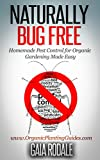 Naturally Bug Free: Homemade Pest Control for Organic Gardening Made Easy (Organic Gardening Beginners Planting Guides)