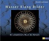 Wasser, Klang, Bilder: Die schöpferische Musik des Weltalls - Alexander Lauterwasser