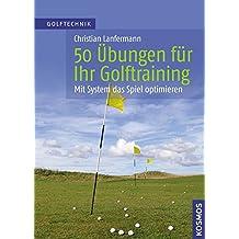 50 Übungen für Ihr Golftraining - Mit System das Spiel verbessern