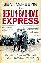 The Berlin-Baghdad Express: The Ottoman Empire and Germany's Bid for World Power, 1898-1918 by Sean McMeekin (2011-04-28)