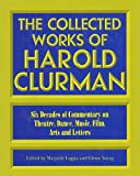 The Collected Works of Harold Clurman: Six Decades of Commentary on Theatre, Dance, Music, Film, Arts and Letters