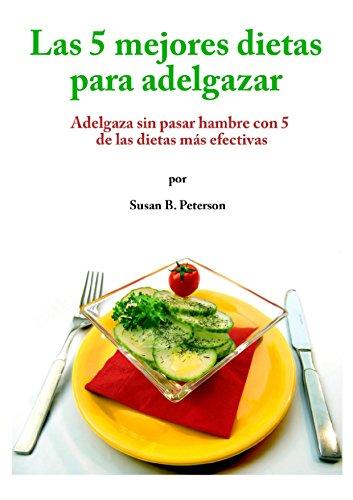 Las 5 mejores dietas para adelgazar: Adelgaza sin pasar hambre con 5 de las dietas más efectivas por Susan B. Peterson