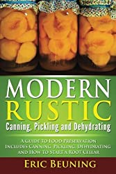 Modern Rustic: Canning, Pickling and Dehydrating: A Guide to Food Preservation - Includes Canning, Pickling, Dehydrating and How to Start a Root Cellar by Eric Beuning (2014-11-30)