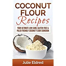 Coconut Flour Recipes: Your Ultimate Low Carb, Gluten Free & Paleo Friendly Coconut Flour Cookbook (Coconut Oil, Coconut Oil Recipes, Coconut Oil For Weight ... Coconut Oil Miracles) (English Edition)