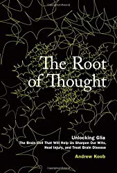 The Root of Thought: Unlocking Glia - The Brain Cell That Will Help Us Sharpen Our Wits, Heal Injury, and Treat Brain Disease by Andrew Koob (2009-06-14)