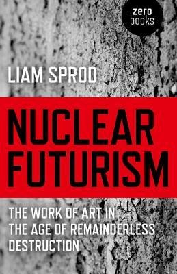 [(Nuclear Futurism: The Work of Art in the Age of Remainderless Destruction)] [Author: Liam Sprod] published on (September, 2012)