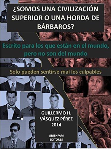 ¿SOMOS UNA CIVILIZACIÓN SUPERIOR O UNA HORDA DE BÁRBAROS?: Escrito para los que están en el  Mundo,   pero que no son del mundo por Guillermo Honorato Vasquez Perez