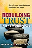 Rebuilding Trust in the Workplace: Seven Steps to Renew Confidence, Commitment, and Energy