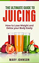 Juicing: The Ultimate Guide to Juicing: How to Lose Weight and Detox Your Body Easily (FREE Report Inside!) (English Edition)