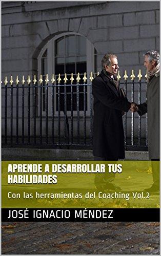 Aprende a desarrollar tus habilidades: Con las herramientas del Coaching Vol.2 por José Ignacio Méndez