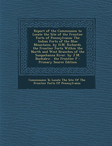 Blue Mountain Pennsylvania (Report of the Commission to Locate the Site of the Frontier Forts of Pennsylvania: The Indian Forts of the Blue Mountains. by H.M. Richards. the Front)