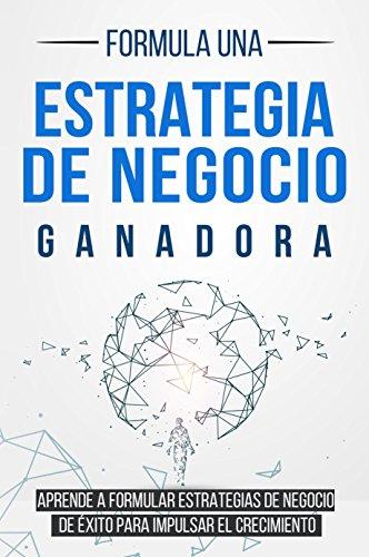 Formula una Estrategia de Negocio Ganadora: Aprende a formular Estrategias de Negocio de Éxito para impulsar el Crecimiento por Bert Langa