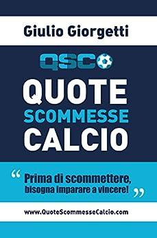 Quote Scommesse Calcio: Prima di scommettere, bisogna imparare a vincere! (Italian Edition) by [Giorgetti, Giulio]