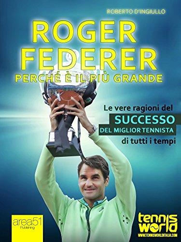 Roger Federer. Perché è il più grande: Le vere ragioni del successo del miglior tennista di tutti i tempi (Italian Edition) por Roberto D'Ingiullo